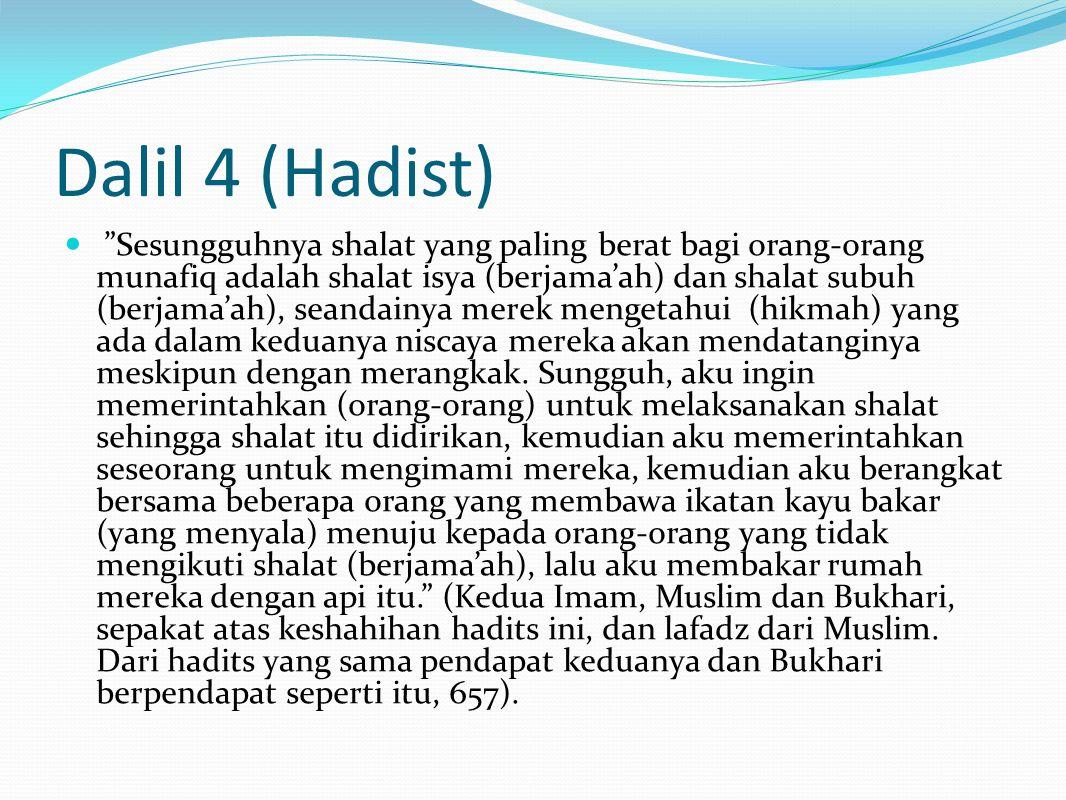 Dalil 4 (Hadist) Sesungguhnya shalat yang paling berat bagi orang-orang munafiq adalah shalat isya (berjama'ah) dan shalat subuh (berjama'ah), seandainya merek mengetahui (hikmah) yang ada dalam keduanya niscaya mereka akan mendatanginya meskipun dengan merangkak.