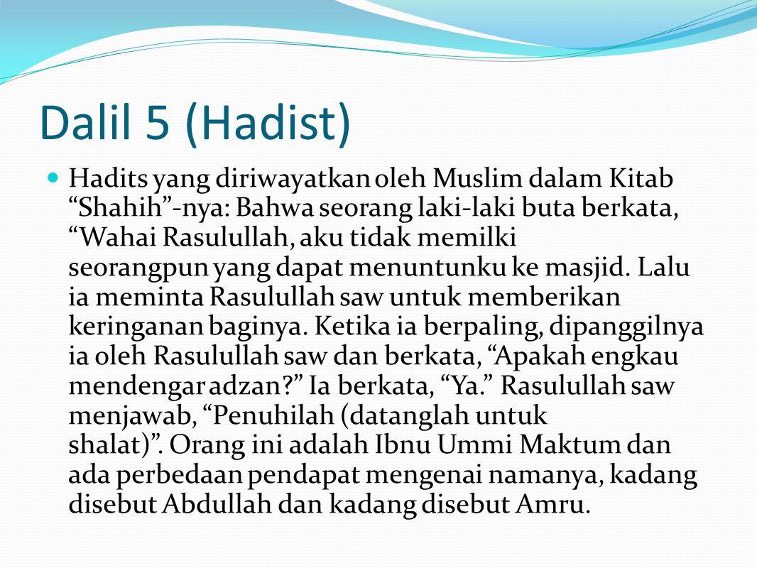 Dalil 5 (Hadist) Dalam Musnad Imam Ahmad, dan Sunan Abu Dawud dari Amru bin Ummi Maktum berkata, Aku berkata wahai Rasulullah aku orang lemah yang jauh dari masjid dan aku punya pemimpin tapi tidak melindungiku, apakah ada keringanan buatku untuk shalat di rumahku? Rasulullah saw bersabda, Apakah engkau mendengar adzan? Ia berkata, Ya. Rasulullah saw berkata lagi, Tidak ada keringanan bagimu .
