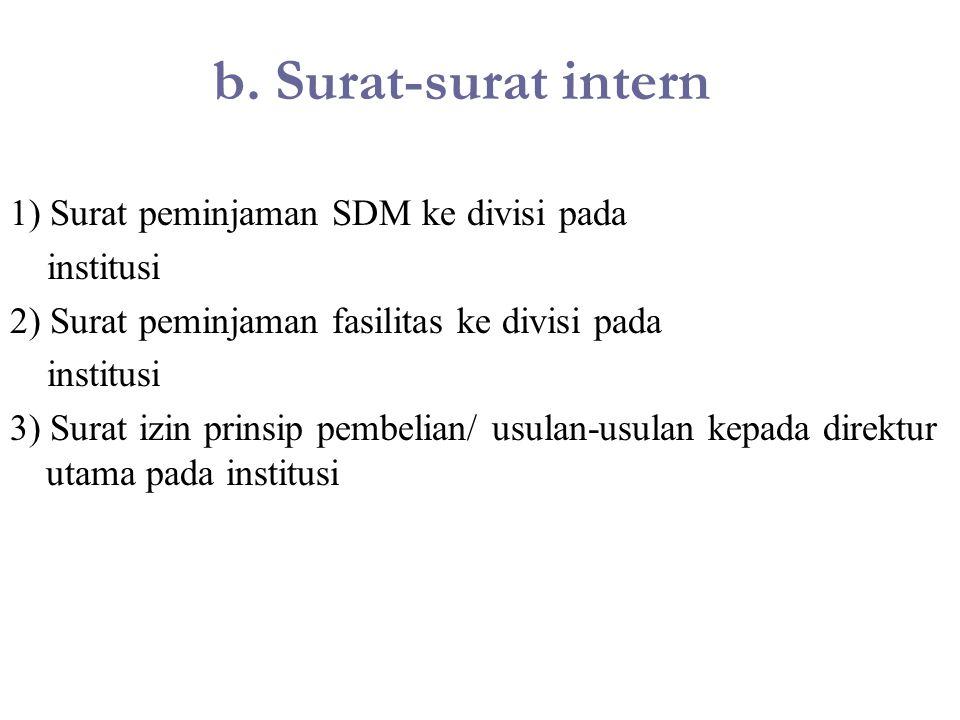 b. Surat-surat intern 1) Surat peminjaman SDM ke divisi pada institusi 2) Surat peminjaman fasilitas ke divisi pada institusi 3) Surat izin prinsip pe