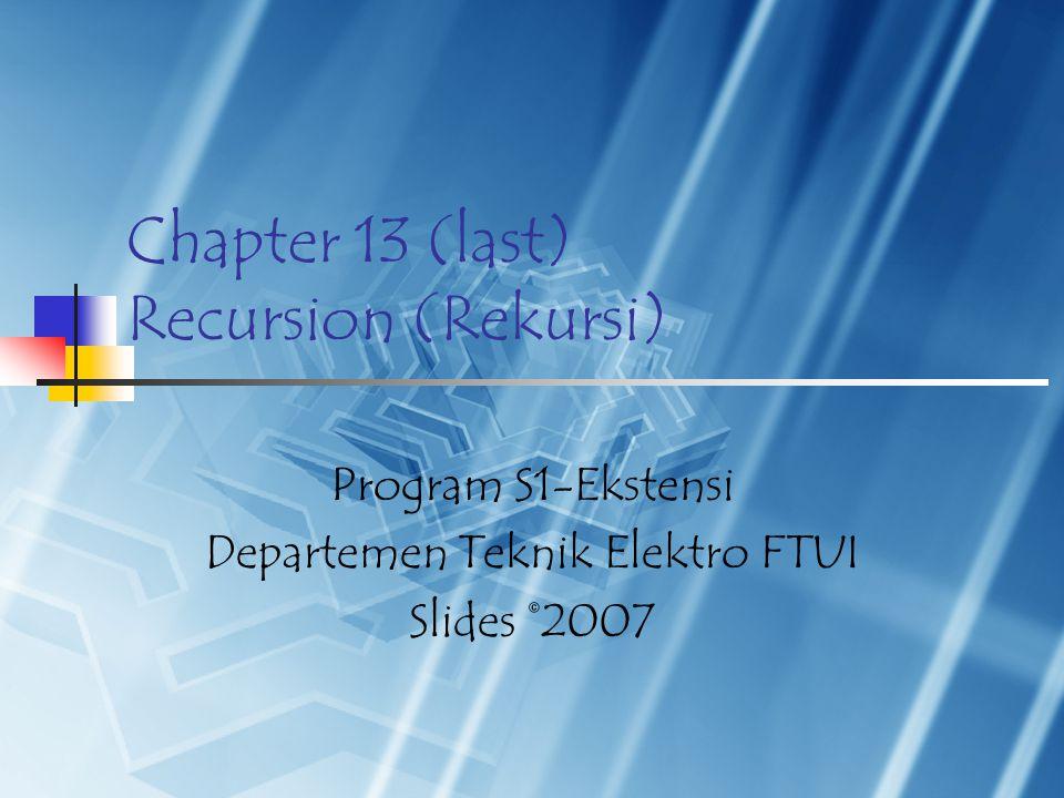 Chapter 13 (last) Recursion (Rekursi) Program S1-Ekstensi Departemen Teknik Elektro FTUI Slides ©2007