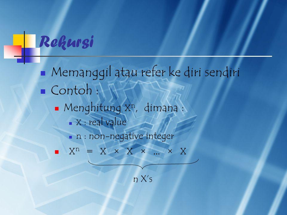 Rekursi Memanggil atau refer ke diri sendiri Contoh : Menghitung X n, dimana : X : real value n : non-negative integer X n = X × X × … × X n X's