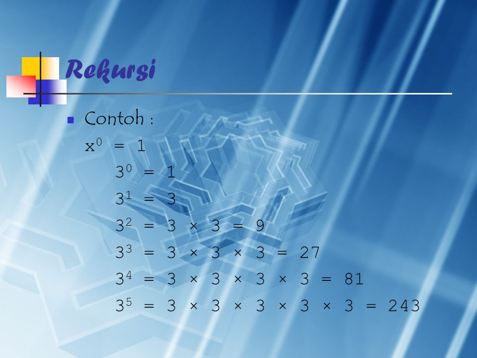 Rekursi Contoh : x 0 = 1 3 0 = 1 3 1 = 3 3 2 = 3 × 3 = 9 3 3 = 3 × 3 × 3 = 27 3 4 = 3 × 3 × 3 × 3 = 81 3 5 = 3 × 3 × 3 × 3 × 3 = 243