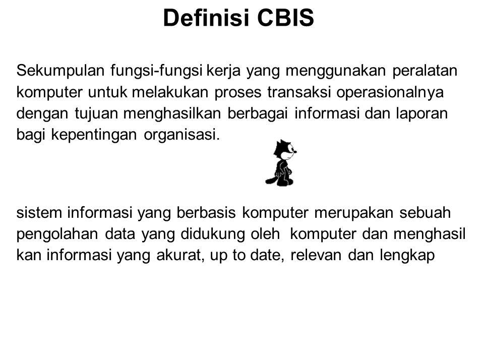 Definisi CBIS Sekumpulan fungsi-fungsi kerja yang menggunakan peralatan komputer untuk melakukan proses transaksi operasionalnya dengan tujuan menghasilkan berbagai informasi dan laporan bagi kepentingan organisasi.
