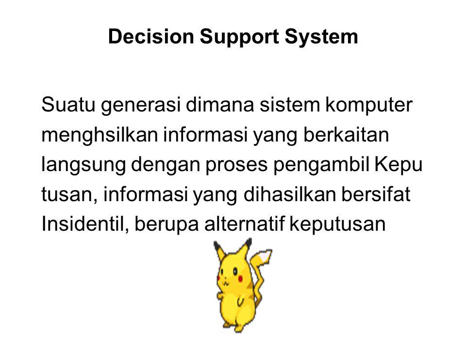 Decision Support System Suatu generasi dimana sistem komputer menghsilkan informasi yang berkaitan langsung dengan proses pengambil Kepu tusan, informasi yang dihasilkan bersifat Insidentil, berupa alternatif keputusan