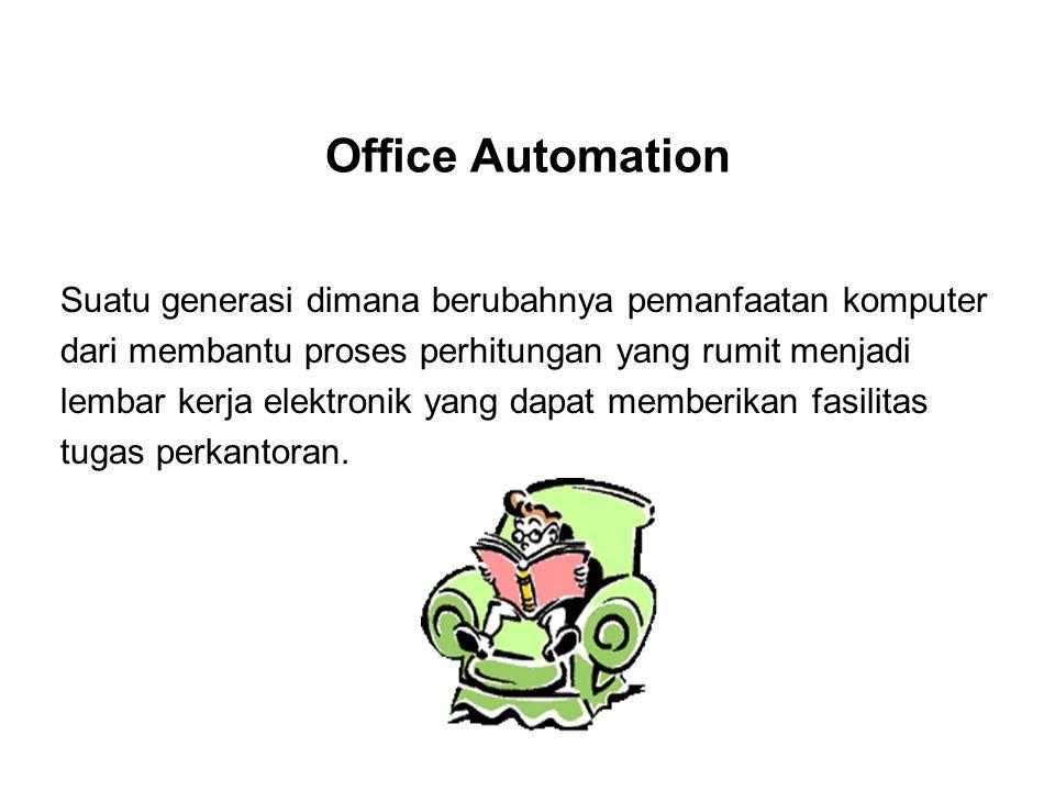 Office Automation Suatu generasi dimana berubahnya pemanfaatan komputer dari membantu proses perhitungan yang rumit menjadi lembar kerja elektronik yang dapat memberikan fasilitas tugas perkantoran.