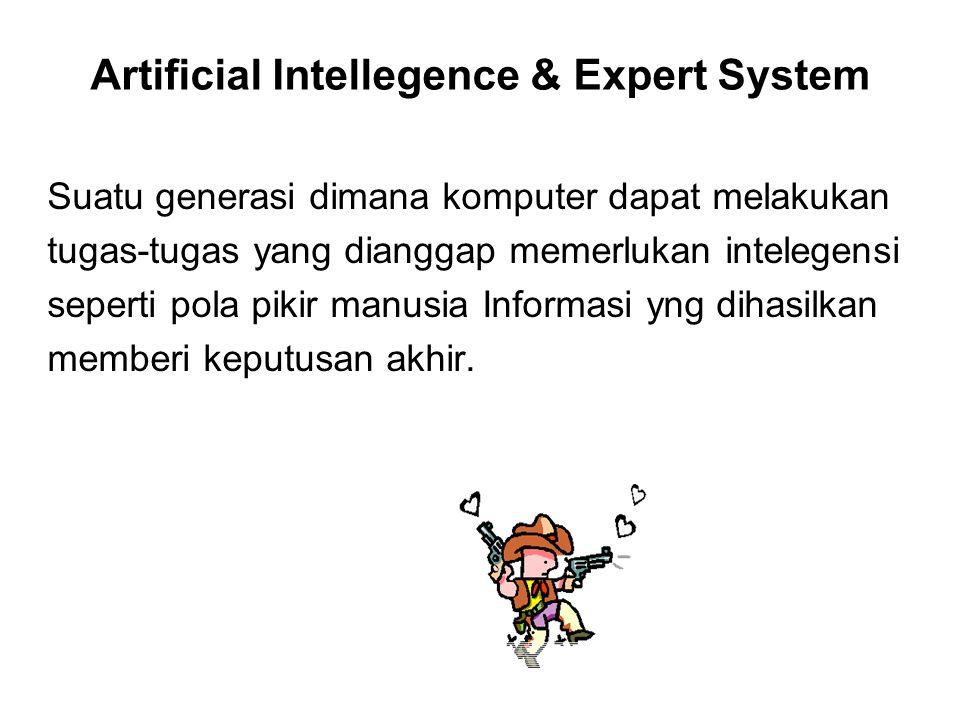 Artificial Intellegence & Expert System Suatu generasi dimana komputer dapat melakukan tugas-tugas yang dianggap memerlukan intelegensi seperti pola pikir manusia Informasi yng dihasilkan memberi keputusan akhir.