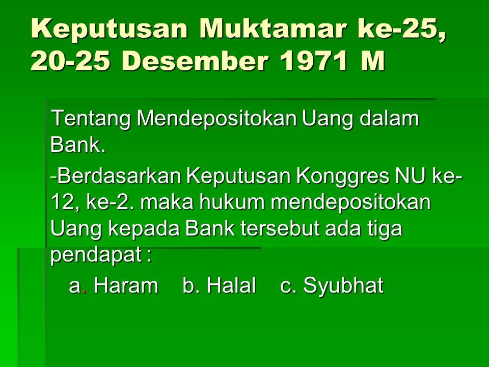 Keputusan Muktamar ke-25, 20-25 Desember 1971 M Tentang Mendepositokan Uang dalam Bank. -Berdasarkan Keputusan Konggres NU ke- 12, ke-2. maka hukum me