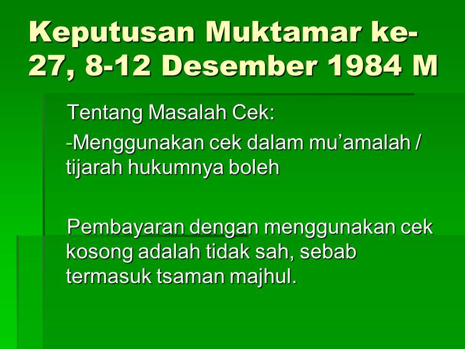 Keputusan Muktamar ke- 27, 8-12 Desember 1984 M Tentang Masalah Cek: -Menggunakan cek dalam mu'amalah / tijarah hukumnya boleh Pembayaran dengan mengg