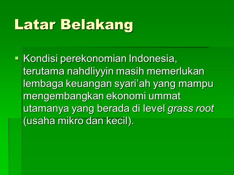 Latar Belakang  Kondisi perekonomian Indonesia, terutama nahdliyyin masih memerlukan lembaga keuangan syari'ah yang mampu mengembangkan ekonomi ummat