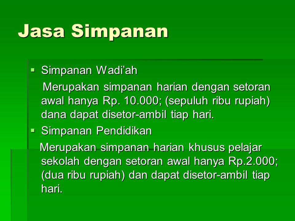 Jasa Simpanan  Simpanan Wadi'ah Merupakan simpanan harian dengan setoran awal hanya Rp. 10.000; (sepuluh ribu rupiah) dana dapat disetor-ambil tiap h