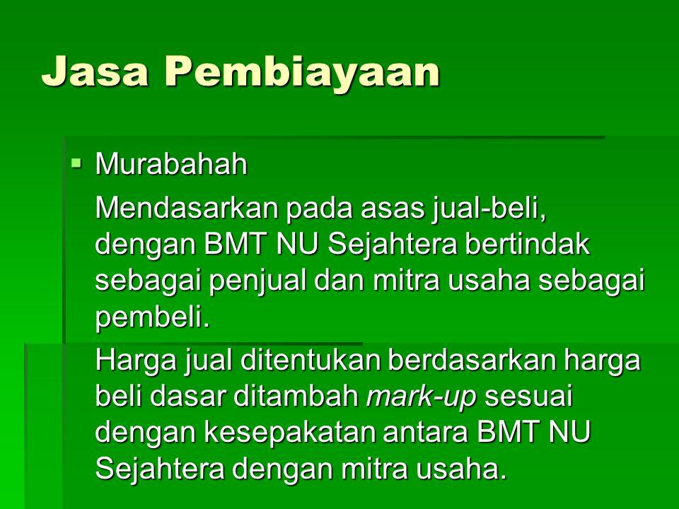 Jasa Pembiayaan  Murabahah Mendasarkan pada asas jual-beli, dengan BMT NU Sejahtera bertindak sebagai penjual dan mitra usaha sebagai pembeli. Harga