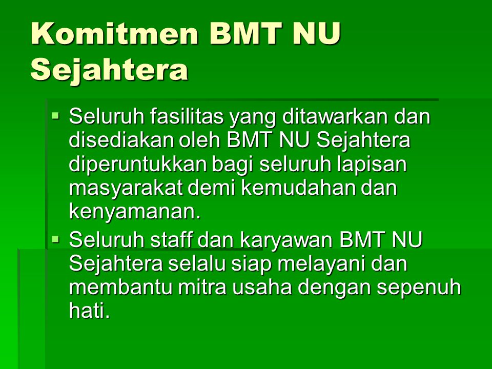 Komitmen BMT NU Sejahtera  Seluruh fasilitas yang ditawarkan dan disediakan oleh BMT NU Sejahtera diperuntukkan bagi seluruh lapisan masyarakat demi