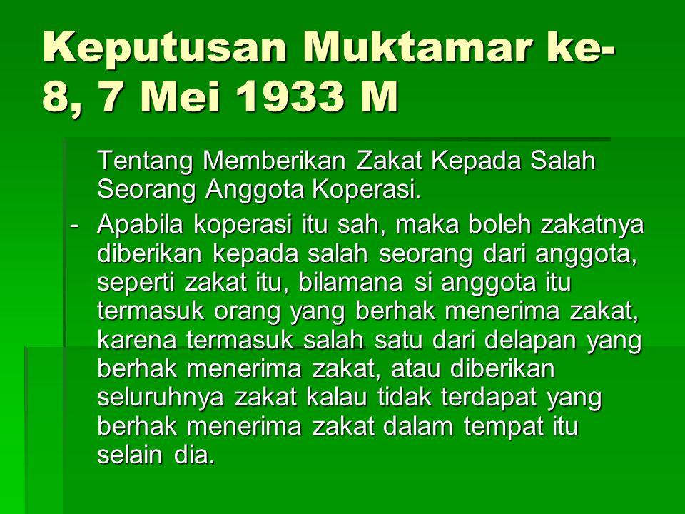 Keputusan Muktamar ke- 8, 7 Mei 1933 M Tentang Memberikan Zakat Kepada Salah Seorang Anggota Koperasi. - Apabila koperasi itu sah, maka boleh zakatnya