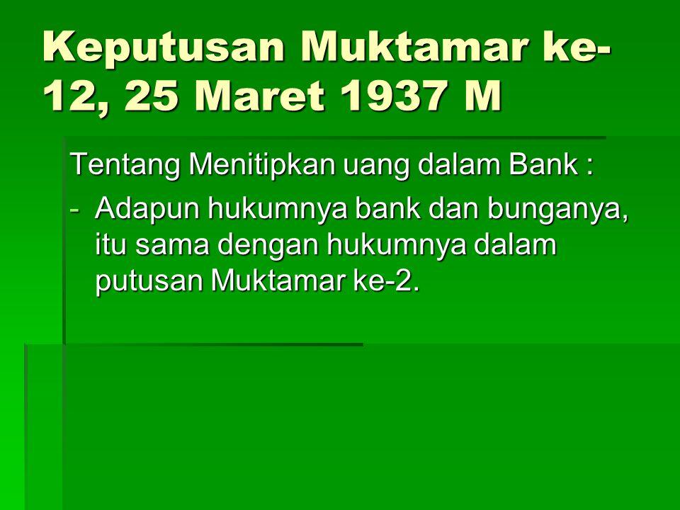Keputusan Muktamar ke- 12, 25 Maret 1937 M Tentang Menitipkan uang dalam Bank : -Adapun hukumnya bank dan bunganya, itu sama dengan hukumnya dalam put