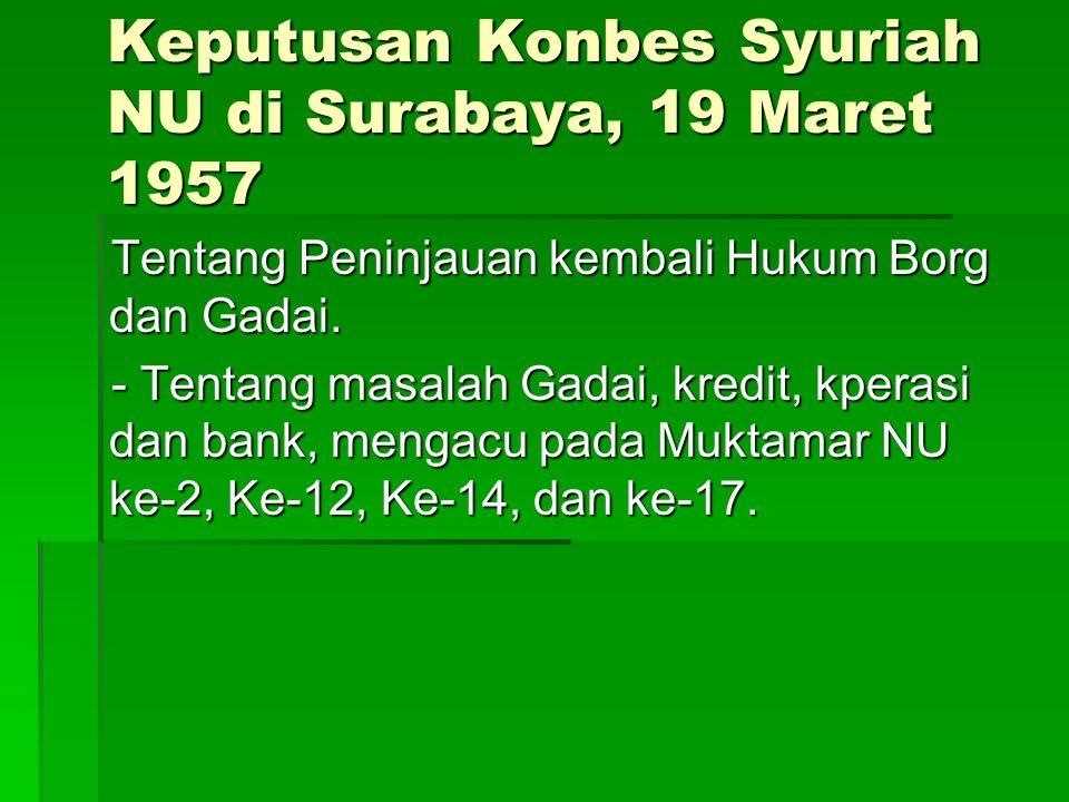 Keputusan Konbes Syuriah NU di Surabaya, 19 Maret 1957 Tentang Peninjauan kembali Hukum Borg dan Gadai. - Tentang masalah Gadai, kredit, kperasi dan b
