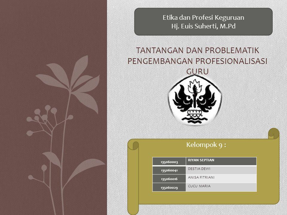 TANTANGAN DAN PROBLEMATIK PENGEMBANGAN PROFESIONALISASI GURU Etika dan Profesi Keguruan Hj. Euis Suherti, M.Pd Kelompok 9 : 135060003 RIYAN SEPTIAN 13