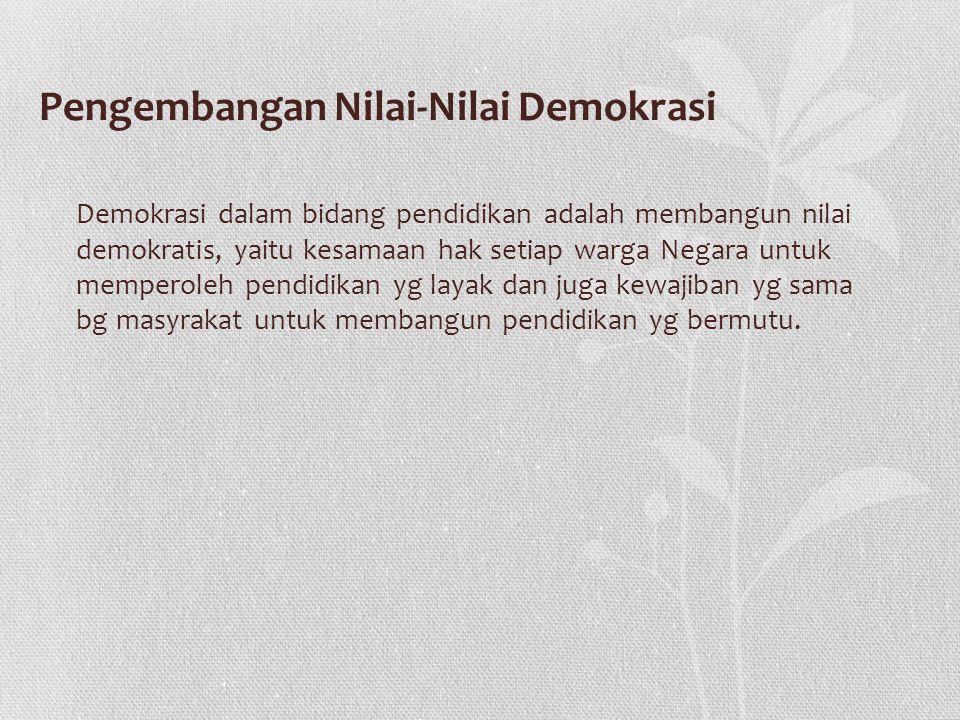 Pengembangan Nilai-Nilai Demokrasi Demokrasi dalam bidang pendidikan adalah membangun nilai demokratis, yaitu kesamaan hak setiap warga Negara untuk m