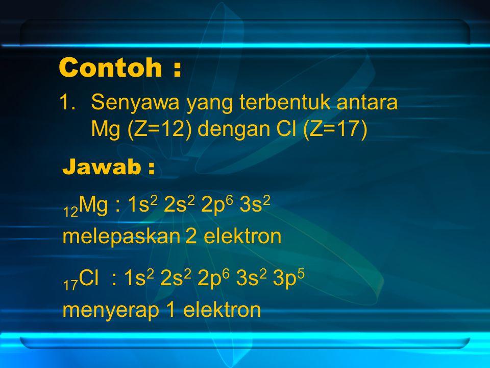 Contoh : 1.Senyawa yang terbentuk antara Mg (Z=12) dengan Cl (Z=17) Jawab : 17 Cl : 1s 2 2s 2 2p 6 3s 2 3p 5 menyerap 1 elektron 12 Mg : 1s 2 2s 2 2p 6 3s 2 melepaskan 2 elektron