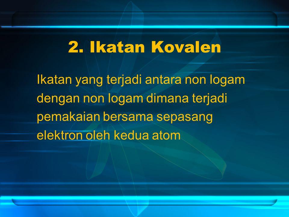 2. Ikatan Kovalen Ikatan yang terjadi antara non logam dengan non logam dimana terjadi pemakaian bersama sepasang elektron oleh kedua atom