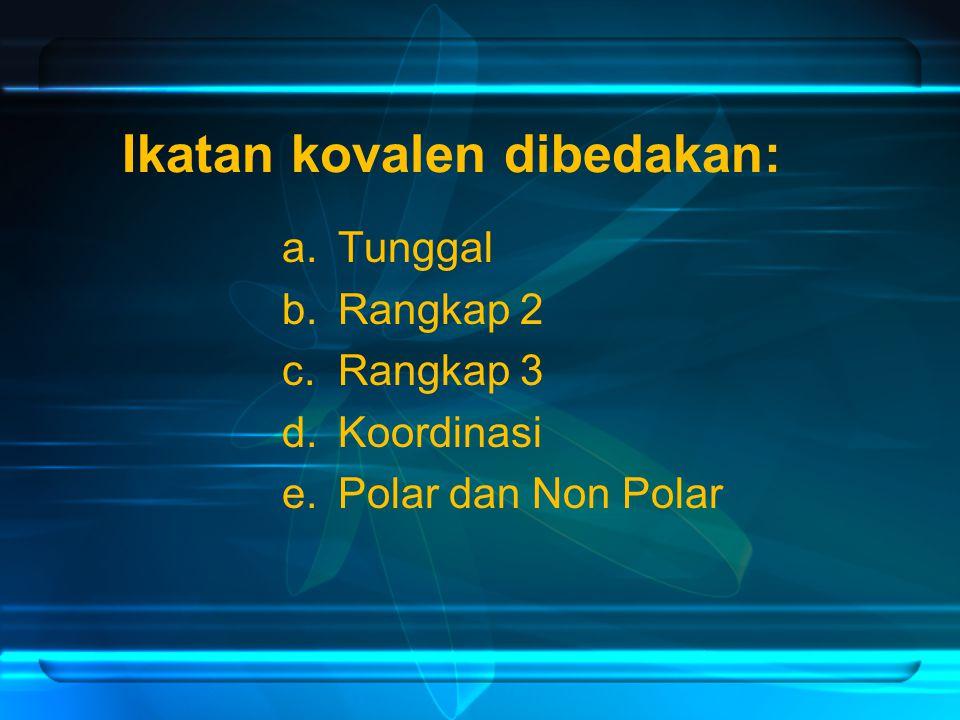 Ikatan kovalen dibedakan: a.Tunggal b.Rangkap 2 c.Rangkap 3 d.Koordinasi e.Polar dan Non Polar