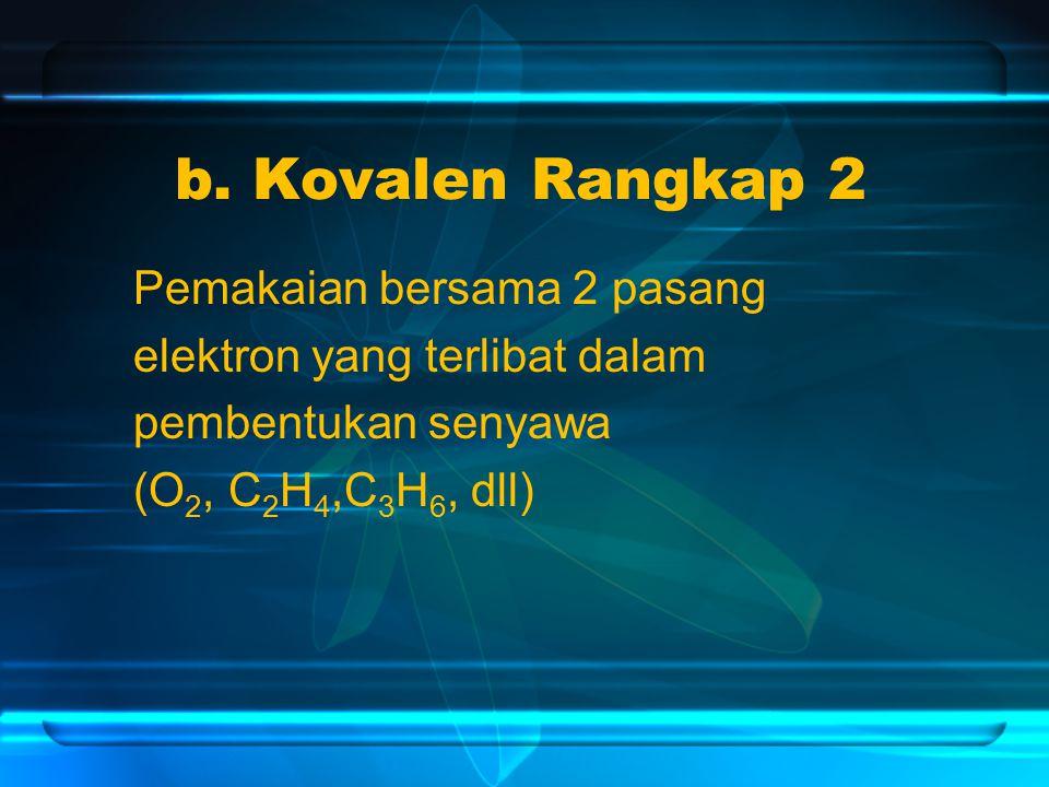 b. Kovalen Rangkap 2 Pemakaian bersama 2 pasang elektron yang terlibat dalam pembentukan senyawa (O 2, C 2 H 4,C 3 H 6, dll)