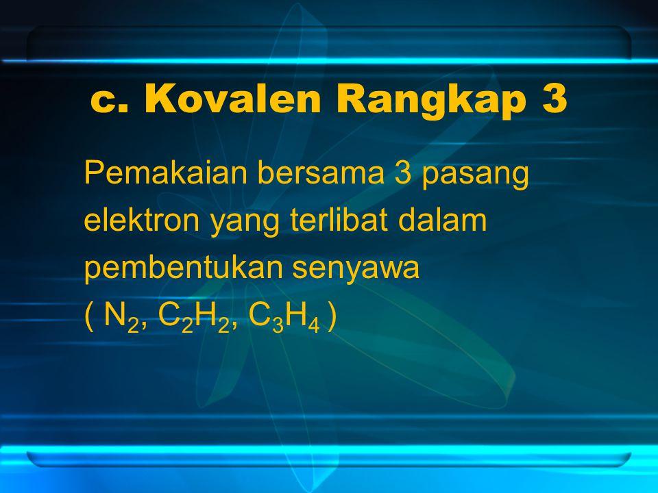 c. Kovalen Rangkap 3 Pemakaian bersama 3 pasang elektron yang terlibat dalam pembentukan senyawa ( N 2, C 2 H 2, C 3 H 4 )