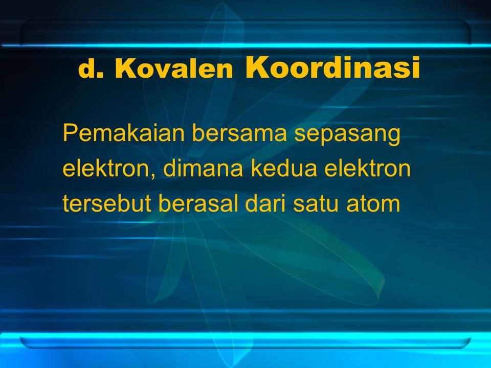 d. Kovalen Koordinasi Pemakaian bersama sepasang elektron, dimana kedua elektron tersebut berasal dari satu atom