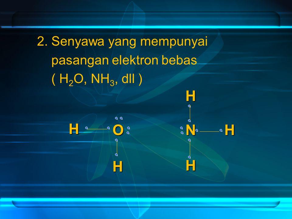 2. Senyawa yang mempunyai pasangan elektron bebas ( H 2 O, NH 3, dll ) O H H N H H H