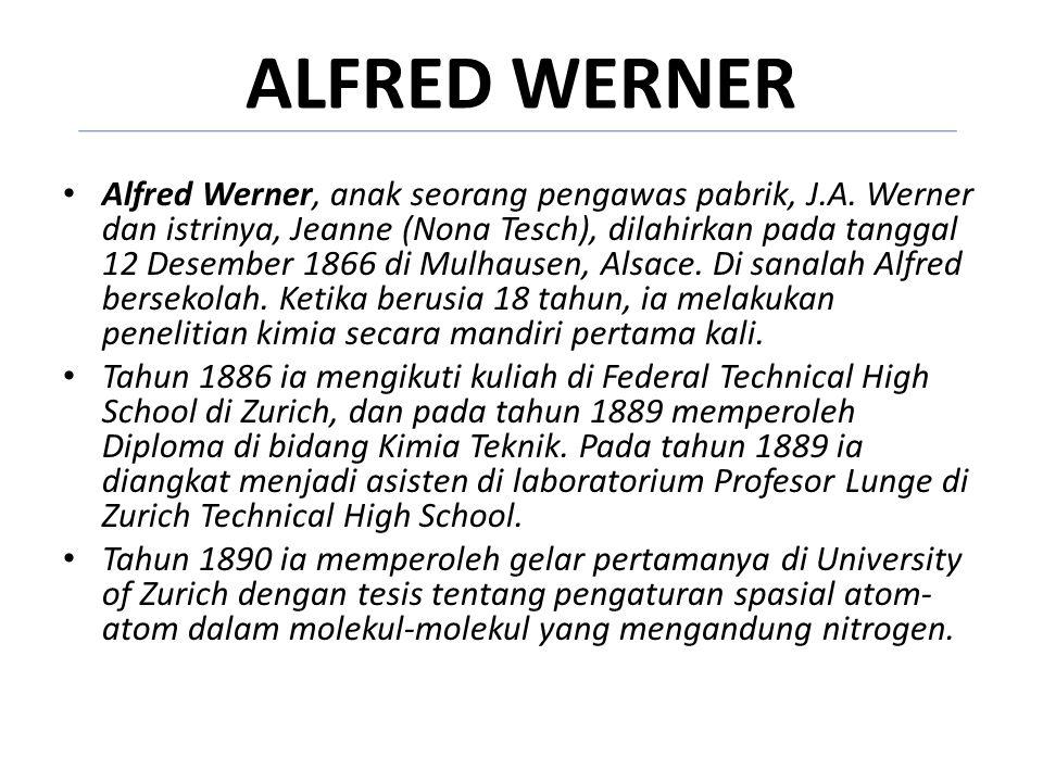 ALFRED WERNER Alfred Werner, anak seorang pengawas pabrik, J.A. Werner dan istrinya, Jeanne (Nona Tesch), dilahirkan pada tanggal 12 Desember 1866 di