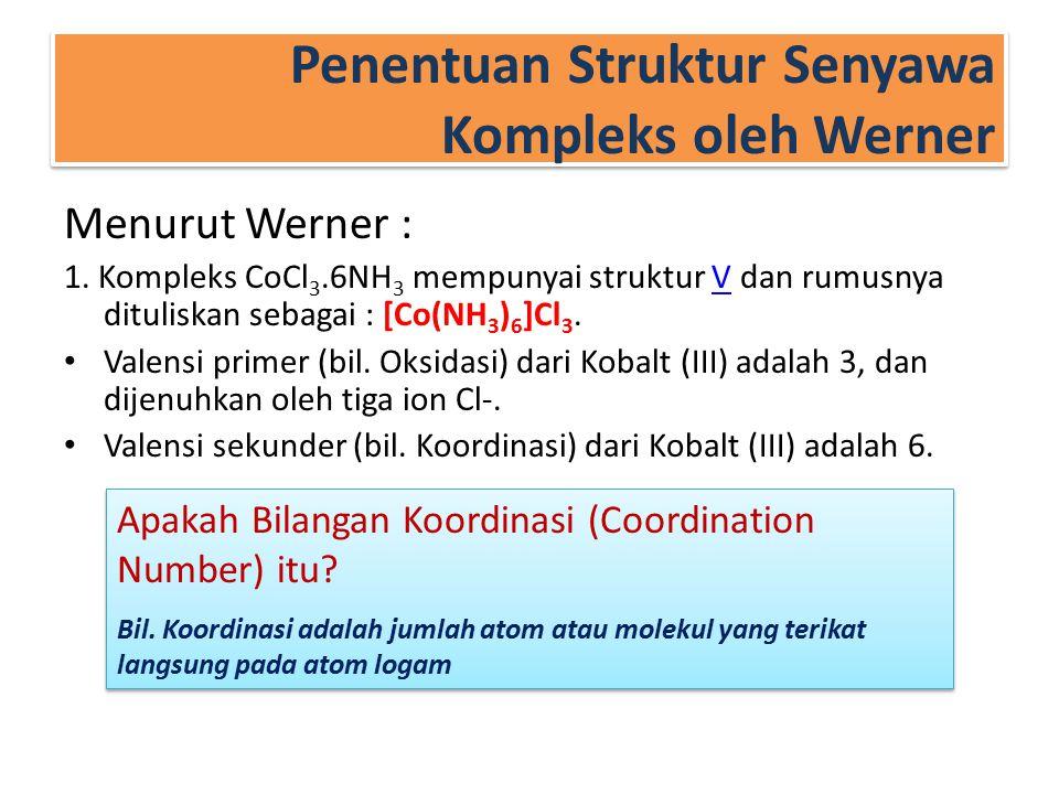 Penentuan Struktur Senyawa Kompleks oleh Werner Menurut Werner : 1. Kompleks CoCl 3.6NH 3 mempunyai struktur V dan rumusnya dituliskan sebagai : [Co(N