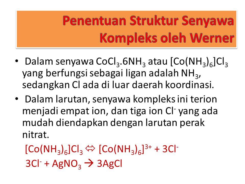 Penentuan Struktur Senyawa Kompleks oleh Werner Dalam senyawa CoCl 3.6NH 3 atau [Co(NH 3 ) 6 ]Cl 3 yang berfungsi sebagai ligan adalah NH 3, sedangkan