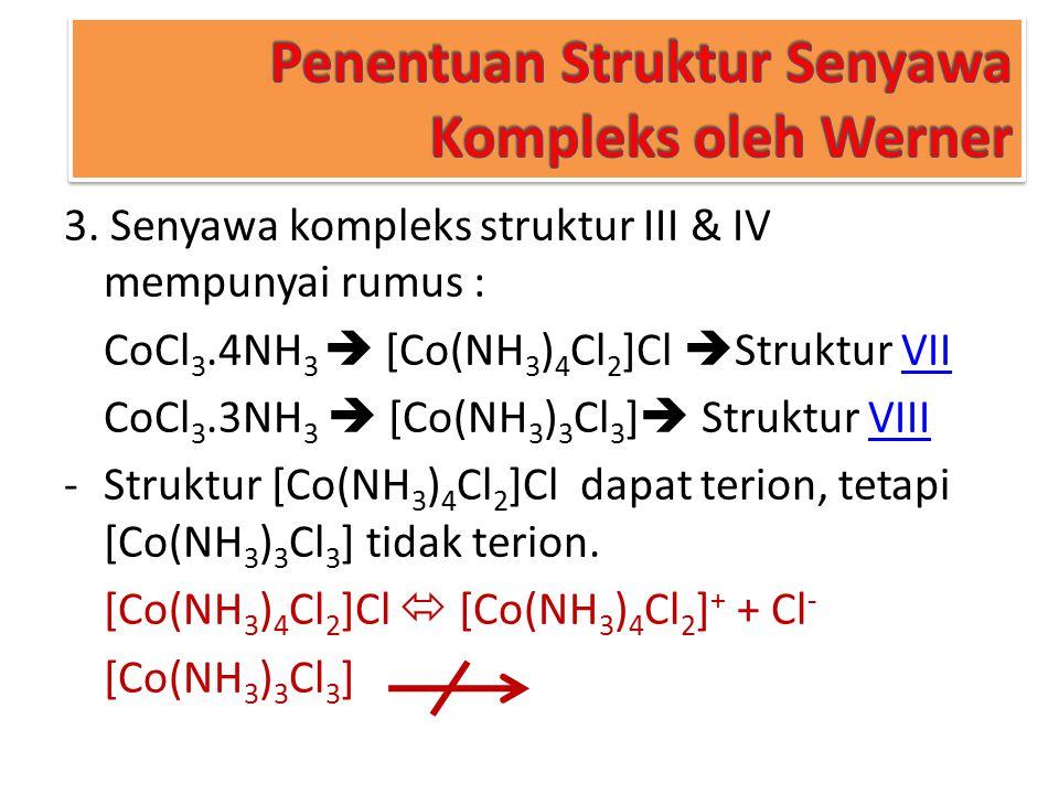 Penentuan Struktur Senyawa Kompleks oleh Werner 3. Senyawa kompleks struktur III & IV mempunyai rumus : CoCl 3.4NH 3  [Co(NH 3 ) 4 Cl 2 ]Cl  Struktu