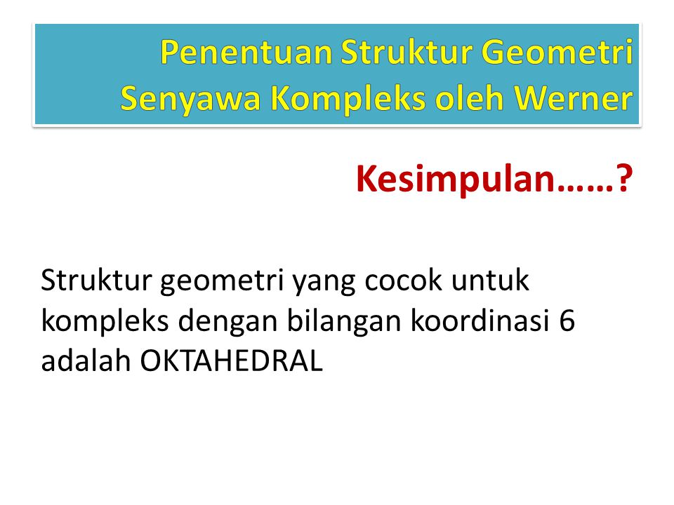 Kesimpulan……? Struktur geometri yang cocok untuk kompleks dengan bilangan koordinasi 6 adalah OKTAHEDRAL