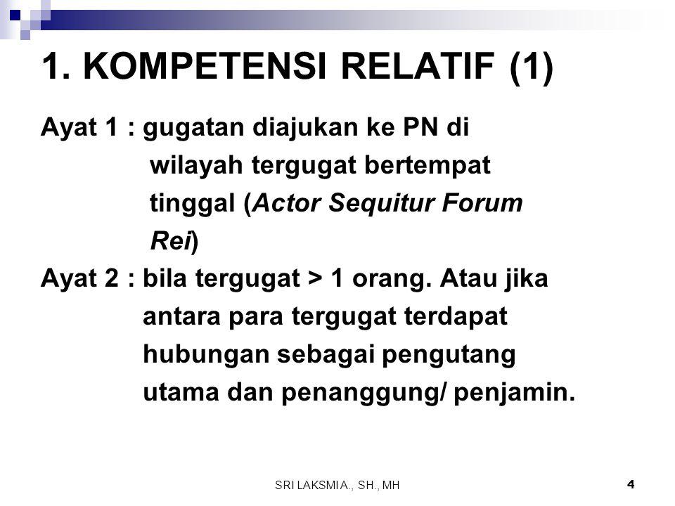 SRI LAKSMI A., SH., MH 4 1. KOMPETENSI RELATIF (1) Ayat 1 : gugatan diajukan ke PN di wilayah tergugat bertempat tinggal (Actor Sequitur Forum Rei) Ay