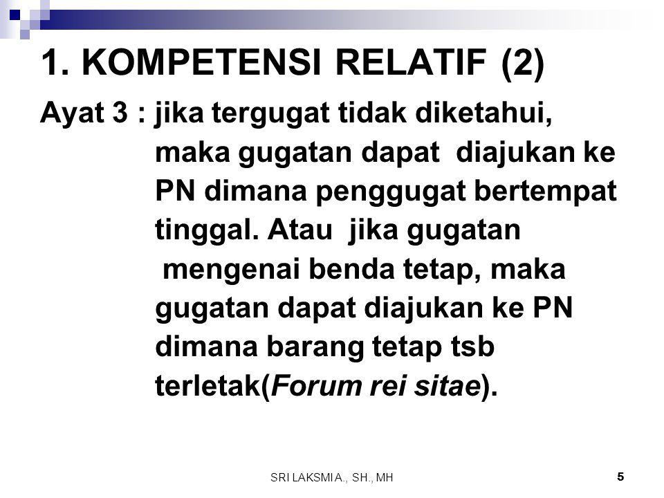 SRI LAKSMI A., SH., MH 5 1. KOMPETENSI RELATIF (2) Ayat 3 : jika tergugat tidak diketahui, maka gugatan dapat diajukan ke PN dimana penggugat bertempa