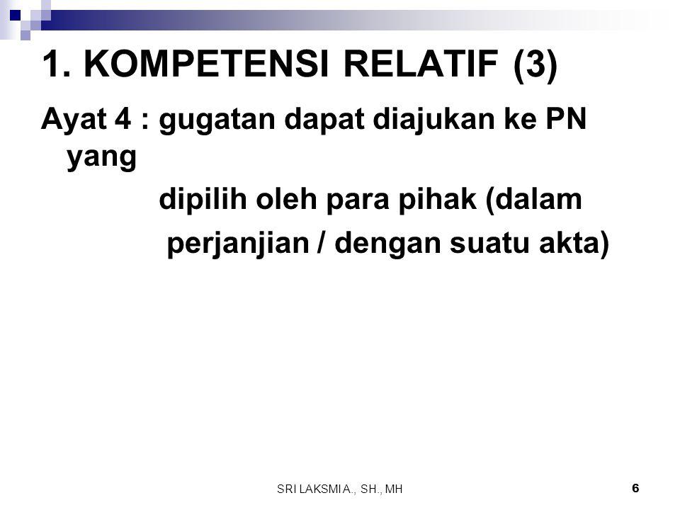 SRI LAKSMI A., SH., MH 6 1. KOMPETENSI RELATIF (3) Ayat 4 : gugatan dapat diajukan ke PN yang dipilih oleh para pihak (dalam perjanjian / dengan suatu