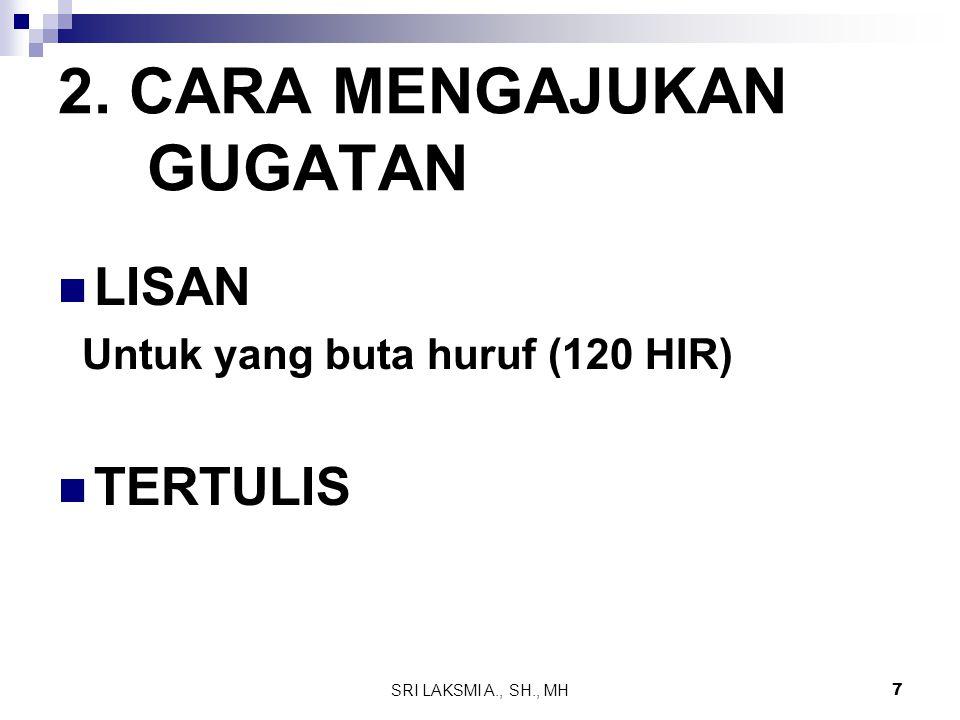 SRI LAKSMI A., SH., MH 7 2. CARA MENGAJUKAN GUGATAN LISAN Untuk yang buta huruf (120 HIR) TERTULIS
