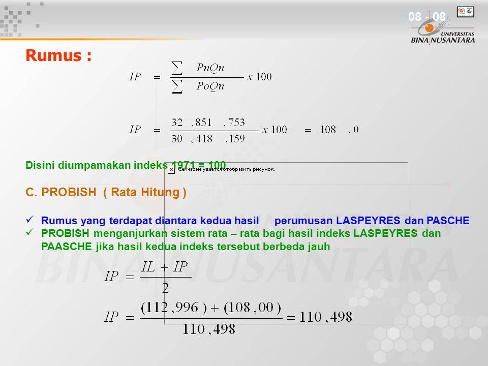 Rumus : Disini diumpamakan indeks 1971 = 100 C. PROBISH ( Rata Hitung ) Rumus yang terdapat diantara kedua hasil perumusan LASPEYRES dan PASCHE PROBIS