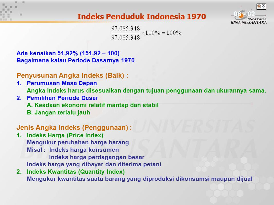 Indeks Penduduk Indonesia 1970 = Ada kenaikan 51,92% (151,92 – 100) Bagaimana kalau Periode Dasarnya 1970 Penyusunan Angka Indeks (Baik) : 1.Perumusan Masa Depan Angka Indeks harus disesuaikan dengan tujuan penggunaan dan ukurannya sama.