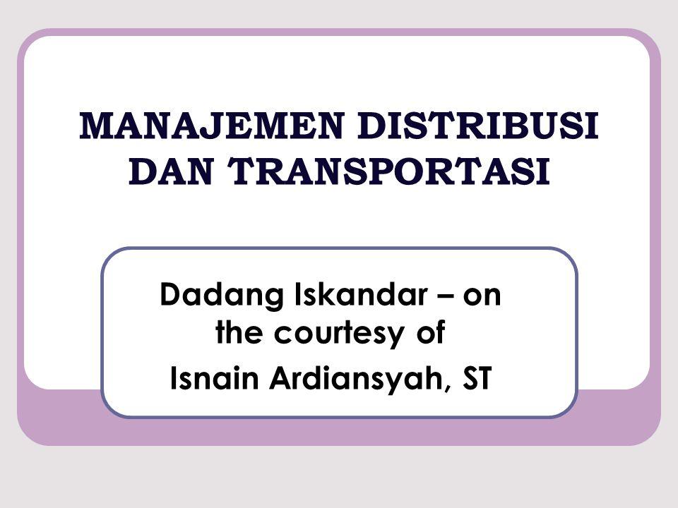 MANAJEMEN DISTRIBUSI DAN TRANSPORTASI Dadang Iskandar – on the courtesy of Isnain Ardiansyah, ST