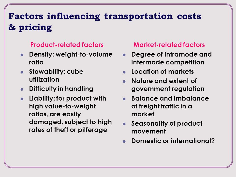 Factors influencing transportation costs & pricing Product-related factors Density: weight-to-volume ratio Stowability: cube utilization Difficulty in