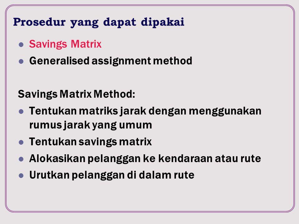 Prosedur yang dapat dipakai Savings Matrix Generalised assignment method Savings Matrix Method: Tentukan matriks jarak dengan menggunakan rumus jarak