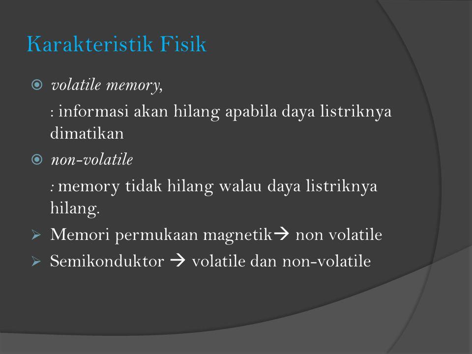 Karakteristik Fisik  volatile memory, : informasi akan hilang apabila daya listriknya dimatikan  non-volatile : memory tidak hilang walau daya listriknya hilang.