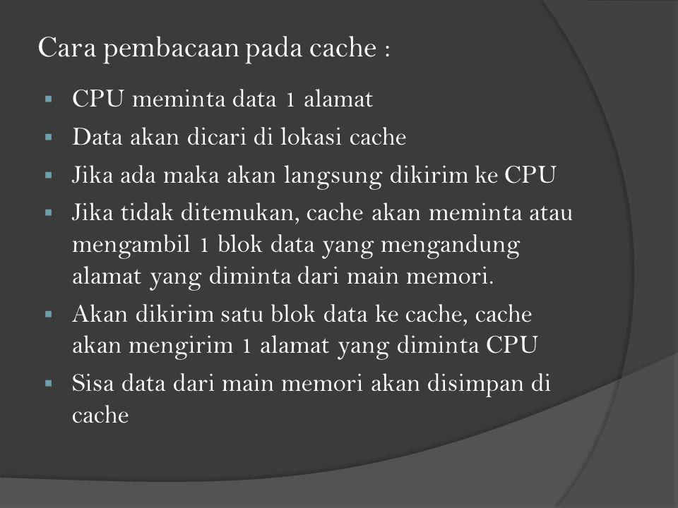 Cara pembacaan pada cache :  CPU meminta data 1 alamat  Data akan dicari di lokasi cache  Jika ada maka akan langsung dikirim ke CPU  Jika tidak ditemukan, cache akan meminta atau mengambil 1 blok data yang mengandung alamat yang diminta dari main memori.