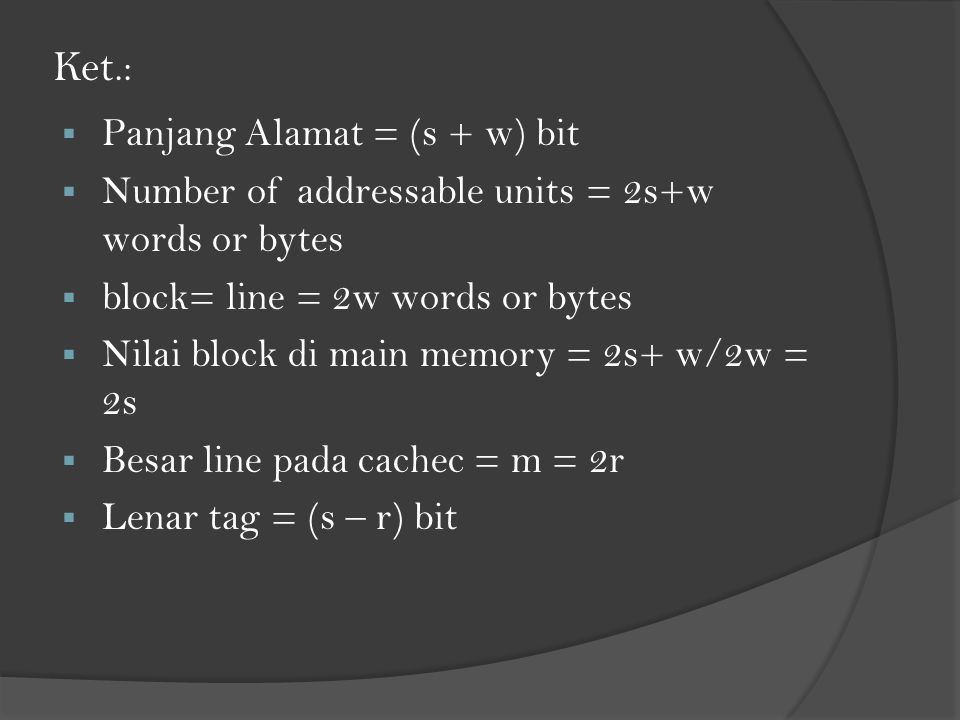 Ket.:  Panjang Alamat = (s + w) bit  Number of addressable units = 2s+w words or bytes  block= line = 2w words or bytes  Nilai block di main memor