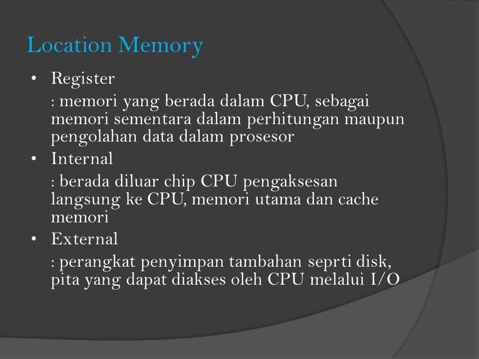 Location Memory Register : memori yang berada dalam CPU, sebagai memori sementara dalam perhitungan maupun pengolahan data dalam prosesor Internal : berada diluar chip CPU pengaksesan langsung ke CPU, memori utama dan cache memori External : perangkat penyimpan tambahan seprti disk, pita yang dapat diakses oleh CPU melalui I/O