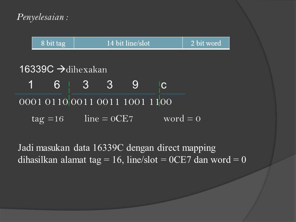 Penyelesaian : 16339C  dihexakan 1 6 33 9 c 0001 0110 0011 0011 1001 1100 tag=16 line = 0CE7 word = 0 Jadi masukan data 16339C dengan direct mapping dihasilkan alamat tag = 16, line/slot = 0CE7 dan word = 0 8 bit tag14 bit line/slot2 bit word