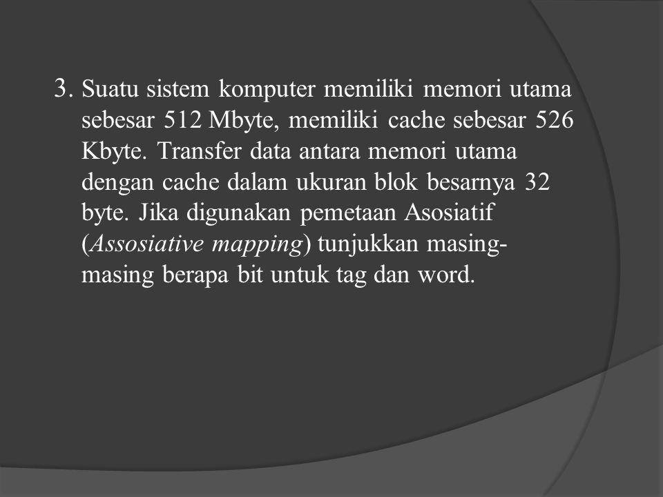 3.Suatu sistem komputer memiliki memori utama sebesar 512 Mbyte, memiliki cache sebesar 526 Kbyte.