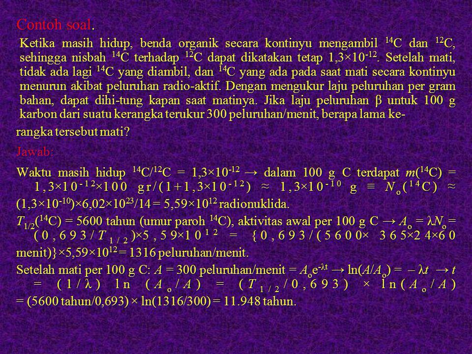 Contoh soal. Ketika masih hidup, benda organik secara kontinyu mengambil 14 C dan 12 C, sehingga nisbah 14 C terhadap 12 C dapat dikatakan tetap 1,3×1