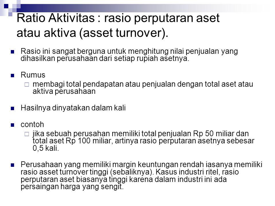 Ratio Aktivitas : rasio perputaran aset atau aktiva (asset turnover). Rasio ini sangat berguna untuk menghitung nilai penjualan yang dihasilkan perusa